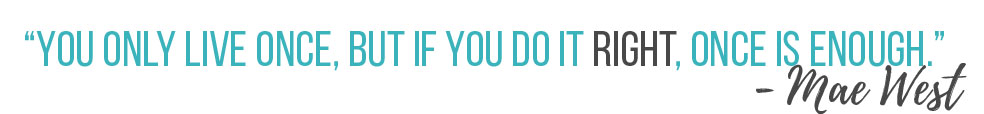 teal text on a white background reads, You only live once, but if you do it right, once is enough
