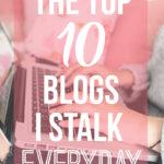 Top 10 Blogs I Stalk Everyday!