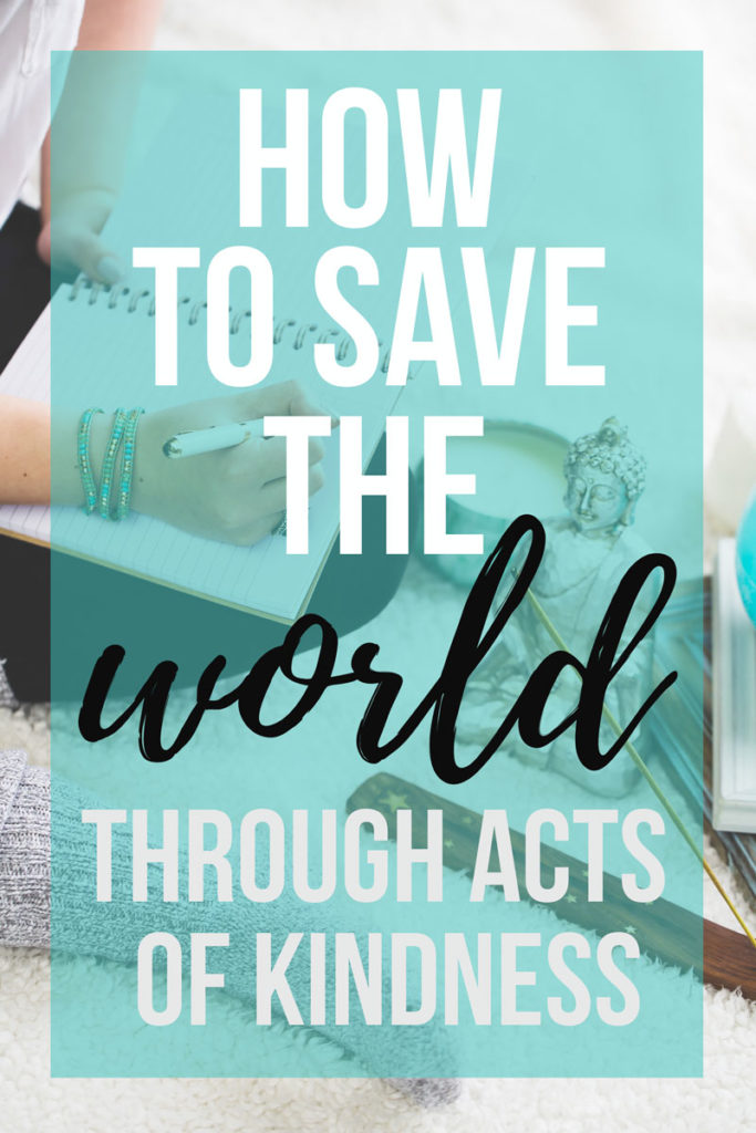 100 Ways to Save the World Through Acts of Kindness: a list of ways to save the world through kindness, love, compliments, and goodness